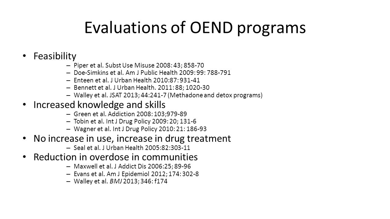 Evaluations of OEND programs Feasibility – Piper et al. Subst Use Misuse 2008: 43; 858-70 – Doe-Simkins et al. Am J Public Health 2009: 99: 788-791 –
