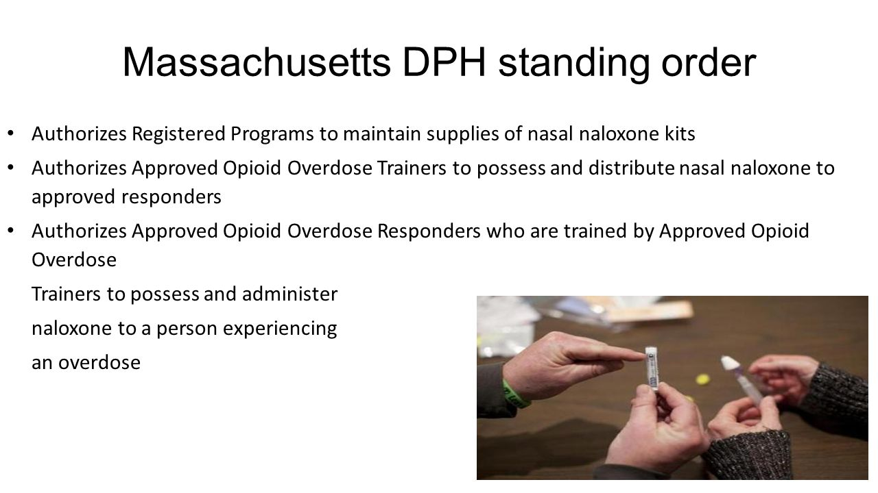 Massachusetts DPH standing order Authorizes Registered Programs to maintain supplies of nasal naloxone kits Authorizes Approved Opioid Overdose Trainers to possess and distribute nasal naloxone to approved responders Authorizes Approved Opioid Overdose Responders who are trained by Approved Opioid Overdose Trainers to possess and administer naloxone to a person experiencing an overdose