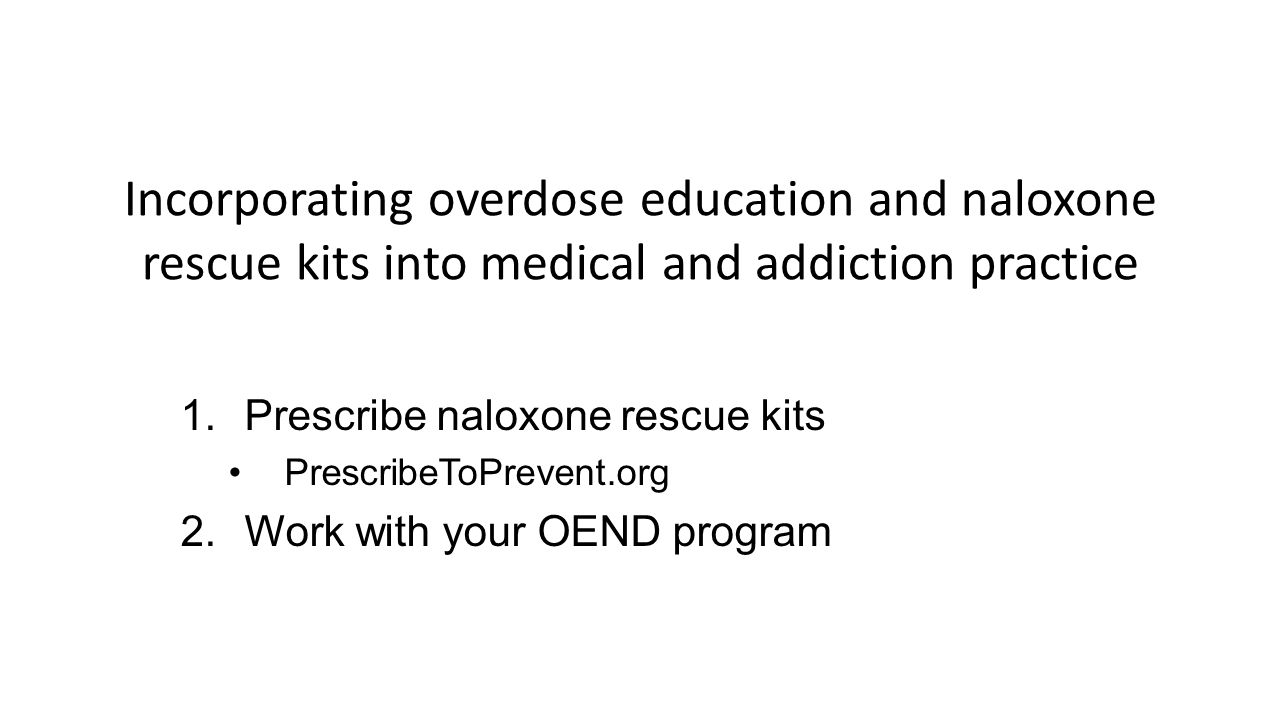 Incorporating overdose education and naloxone rescue kits into medical and addiction practice 1.Prescribe naloxone rescue kits PrescribeToPrevent.org