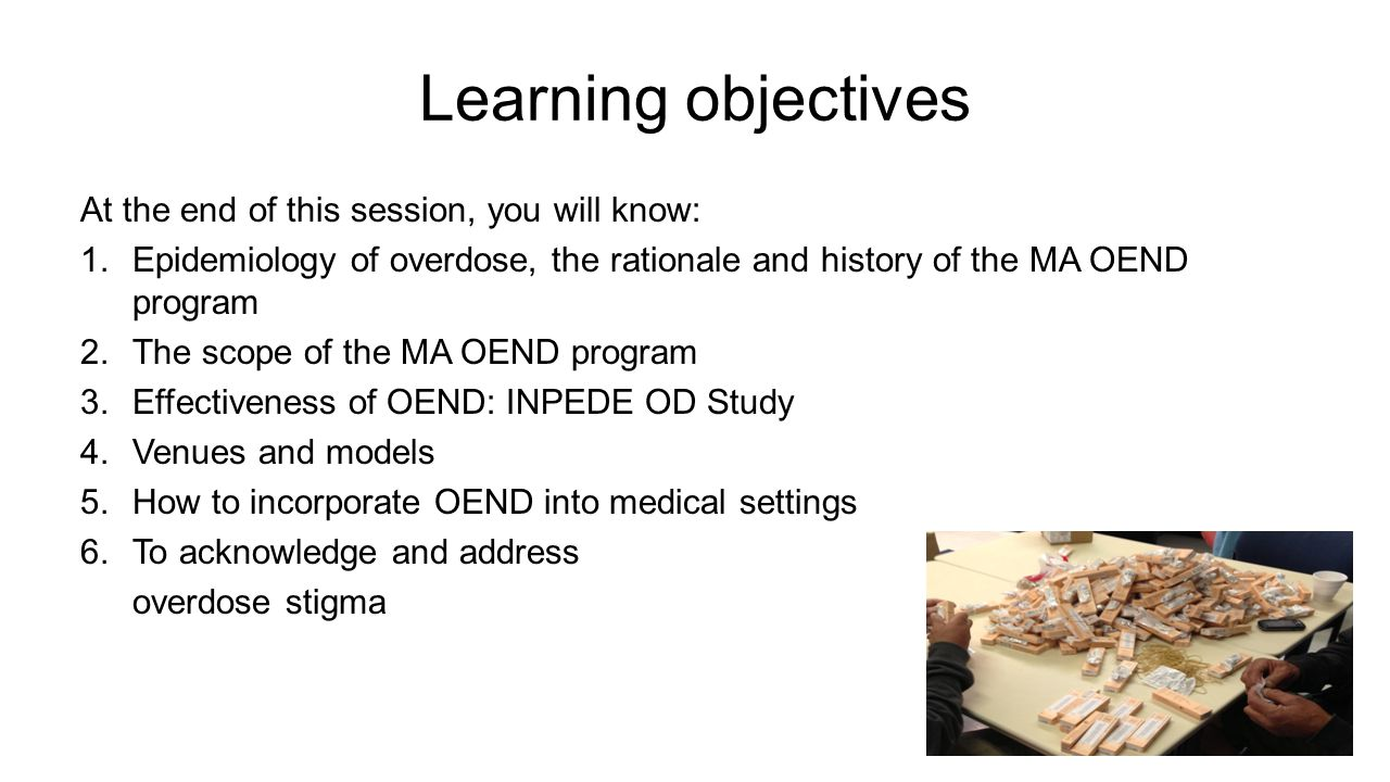 Learning objectives At the end of this session, you will know: 1.Epidemiology of overdose, the rationale and history of the MA OEND program 2.The scope of the MA OEND program 3.Effectiveness of OEND: INPEDE OD Study 4.Venues and models 5.How to incorporate OEND into medical settings 6.To acknowledge and address overdose stigma