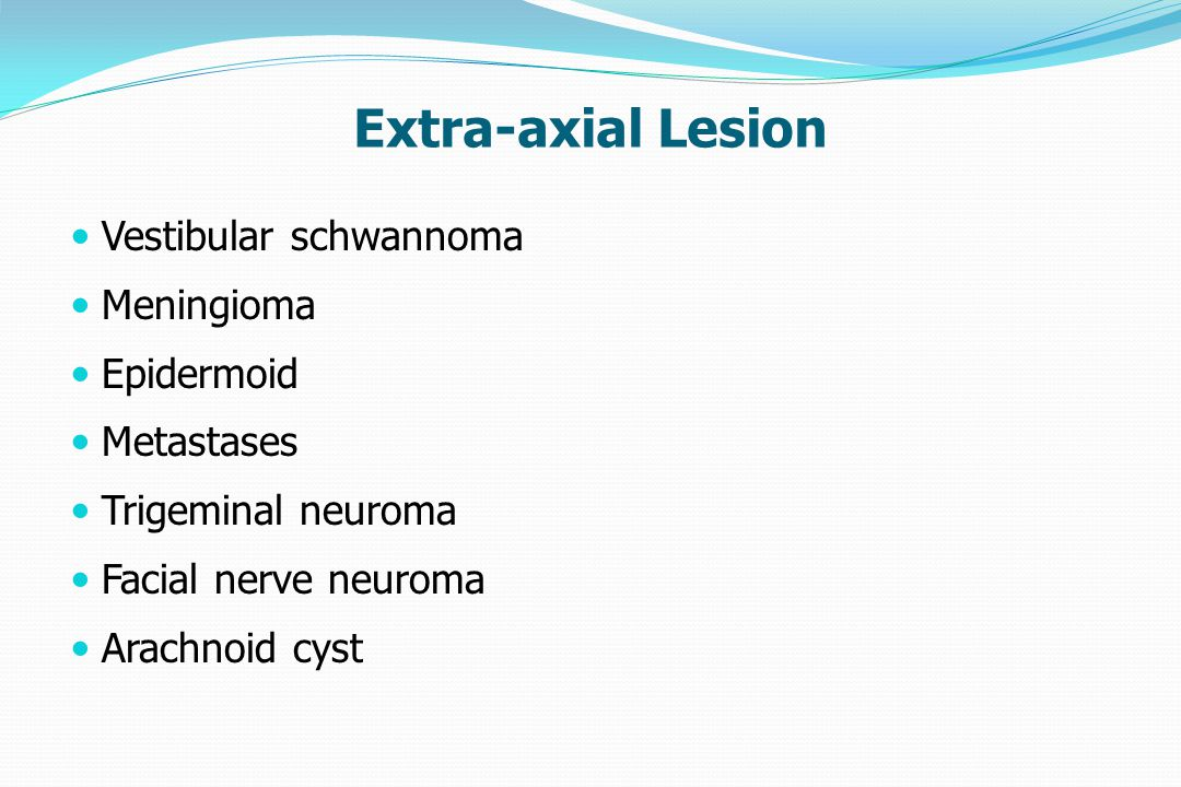 Extra-axial Lesion Vestibular schwannoma Meningioma Epidermoid Metastases Trigeminal neuroma Facial nerve neuroma Arachnoid cyst