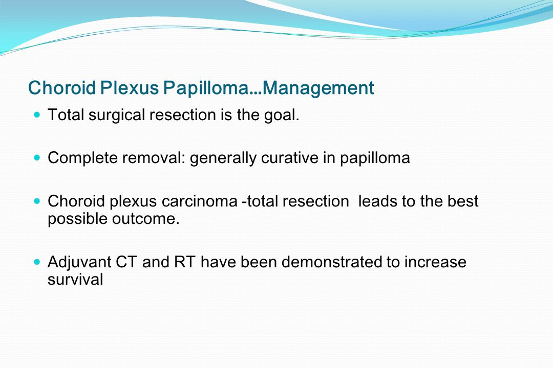 Choroid Plexus Papilloma … Management Total surgical resection is the goal. Complete removal: generally curative in papilloma Choroid plexus carcinoma