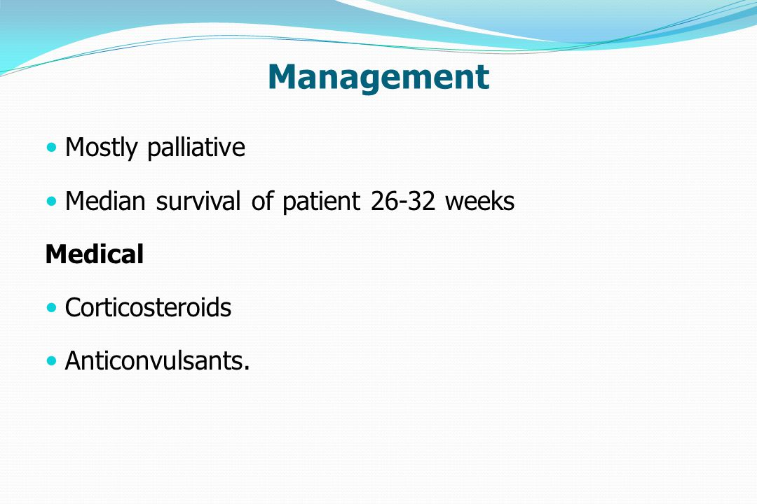 Management Mostly palliative Median survival of patient 26-32 weeks Medical Corticosteroids Anticonvulsants.