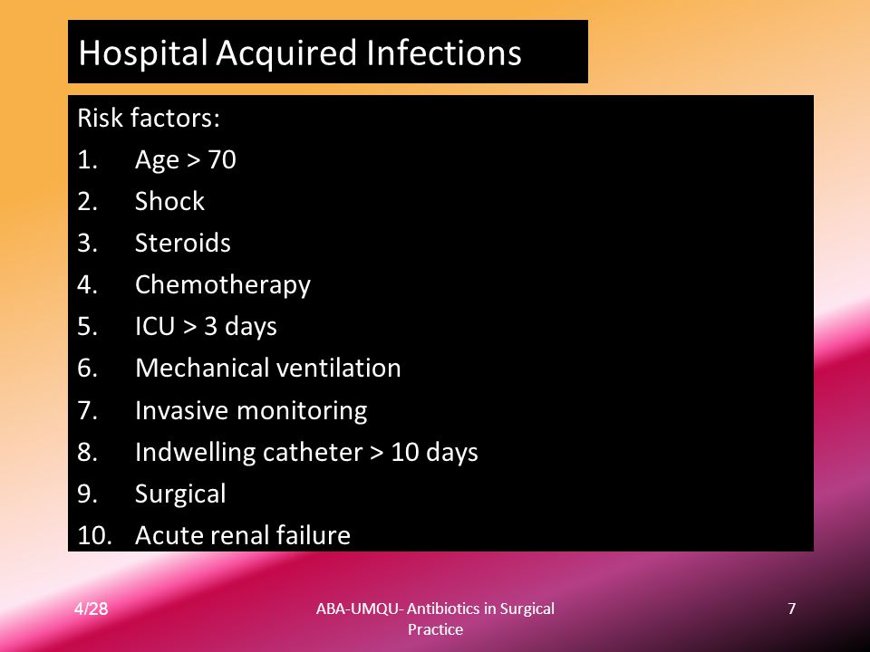 4/28ABA-UMQU- Antibiotics in Surgical Practice 7 Hospital Acquired Infections Risk factors: 1.Age > 70 2.Shock 3.Steroids 4.Chemotherapy 5.ICU > 3 day