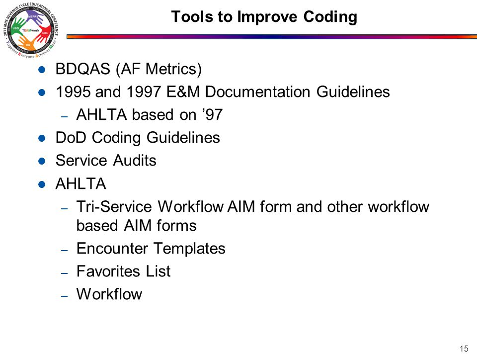 Tools to Improve Coding BDQAS (AF Metrics) 1995 and 1997 E&M Documentation Guidelines – AHLTA based on '97 DoD Coding Guidelines Service Audits AHLTA – Tri-Service Workflow AIM form and other workflow based AIM forms – Encounter Templates – Favorites List – Workflow 15