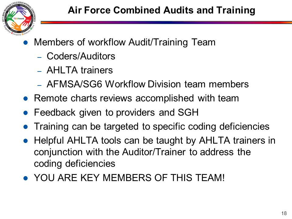 Air Force Combined Audits and Training Members of workflow Audit/Training Team – Coders/Auditors – AHLTA trainers – AFMSA/SG6 Workflow Division team members Remote charts reviews accomplished with team Feedback given to providers and SGH Training can be targeted to specific coding deficiencies Helpful AHLTA tools can be taught by AHLTA trainers in conjunction with the Auditor/Trainer to address the coding deficiencies YOU ARE KEY MEMBERS OF THIS TEAM.