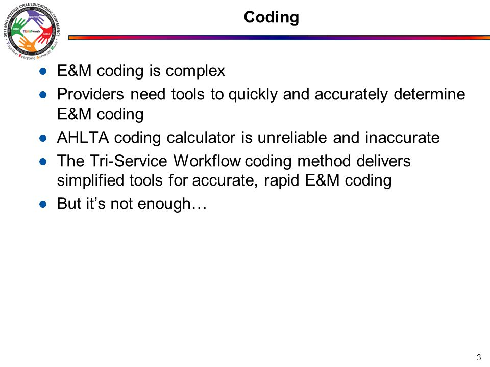 Coding E&M coding is complex Providers need tools to quickly and accurately determine E&M coding AHLTA coding calculator is unreliable and inaccurate The Tri-Service Workflow coding method delivers simplified tools for accurate, rapid E&M coding But it's not enough… 3