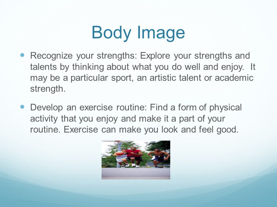 Body Image Recognize your strengths: Explore your strengths and talents by thinking about what you do well and enjoy.