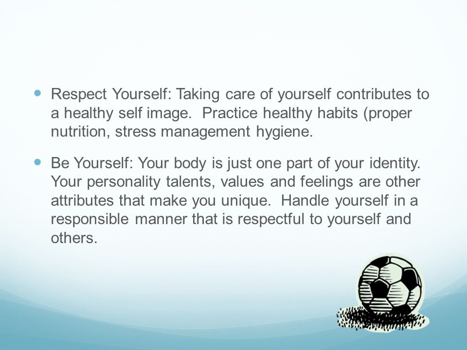 Respect Yourself: Taking care of yourself contributes to a healthy self image.
