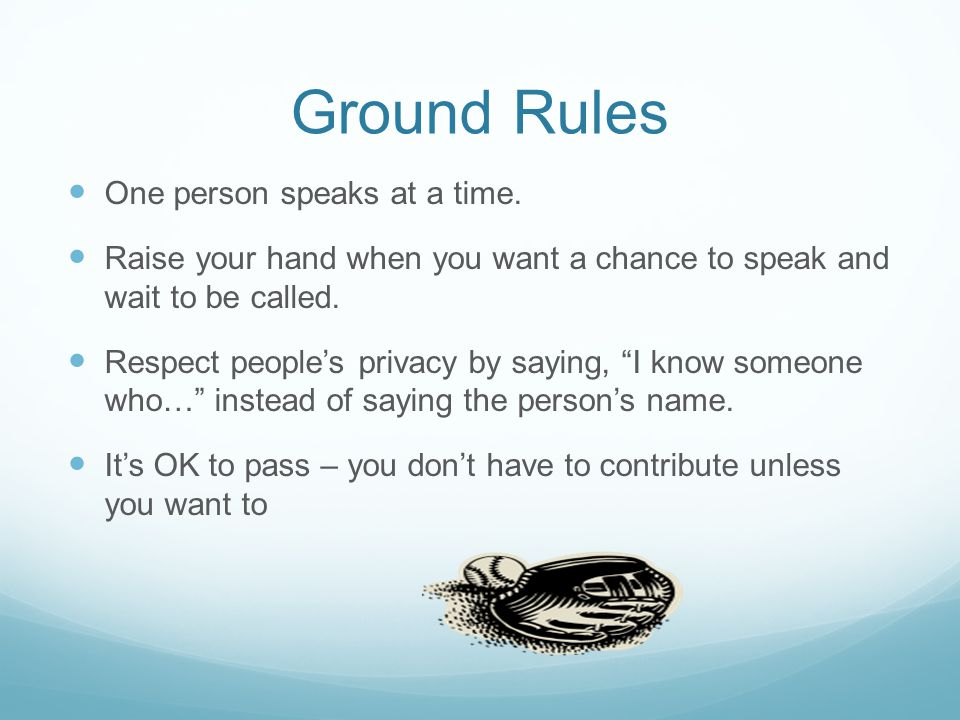 Ground Rules One person speaks at a time.