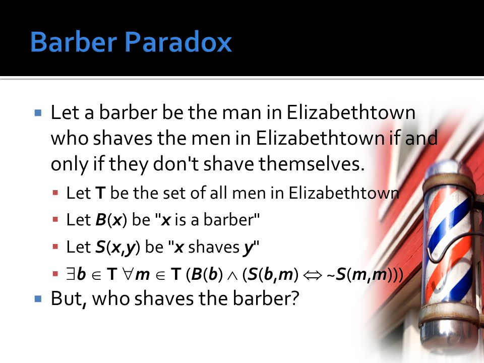  Let a barber be the man in Elizabethtown who shaves the men in Elizabethtown if and only if they don t shave themselves.