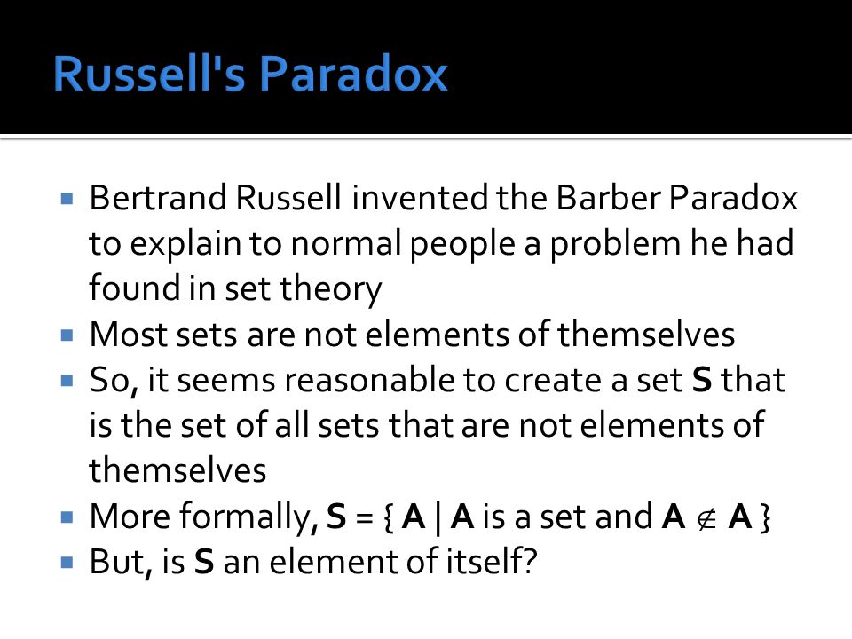  Bertrand Russell invented the Barber Paradox to explain to normal people a problem he had found in set theory  Most sets are not elements of themselves  So, it seems reasonable to create a set S that is the set of all sets that are not elements of themselves  More formally, S = { A | A is a set and A  A }  But, is S an element of itself