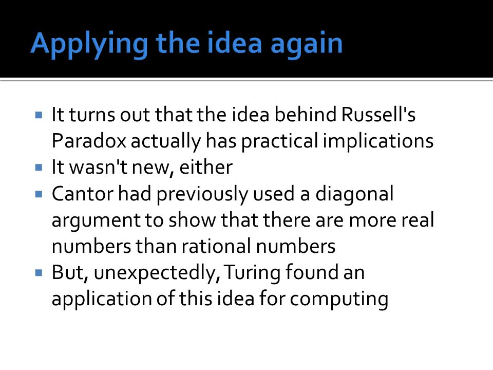  It turns out that the idea behind Russell s Paradox actually has practical implications  It wasn t new, either  Cantor had previously used a diagonal argument to show that there are more real numbers than rational numbers  But, unexpectedly, Turing found an application of this idea for computing