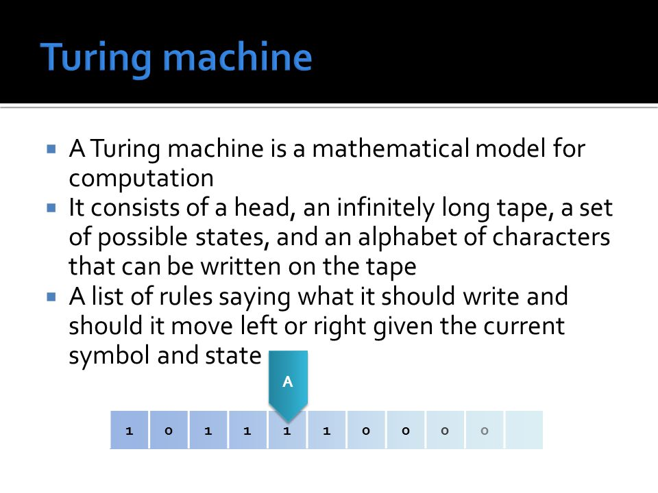  A Turing machine is a mathematical model for computation  It consists of a head, an infinitely long tape, a set of possible states, and an alphabet of characters that can be written on the tape  A list of rules saying what it should write and should it move left or right given the current symbol and state 1011110000 A A