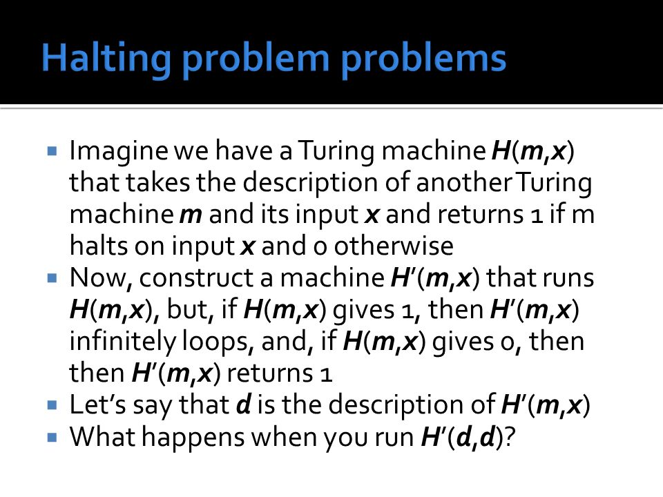  Imagine we have a Turing machine H(m,x) that takes the description of another Turing machine m and its input x and returns 1 if m halts on input x and 0 otherwise  Now, construct a machine H'(m,x) that runs H(m,x), but, if H(m,x) gives 1, then H'(m,x) infinitely loops, and, if H(m,x) gives 0, then then H'(m,x) returns 1  Let's say that d is the description of H'(m,x)  What happens when you run H'(d,d)
