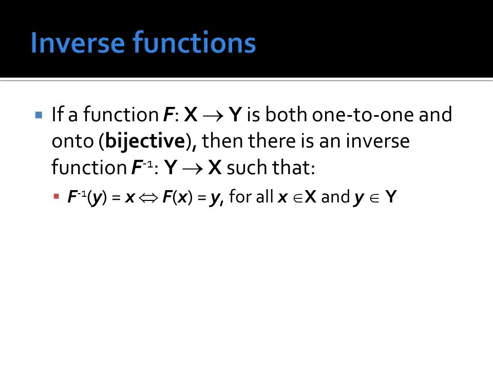  If a function F: X  Y is both one-to-one and onto (bijective), then there is an inverse function F -1 : Y  X such that:  F -1 (y) = x  F(x) = y, for all x  X and y  Y