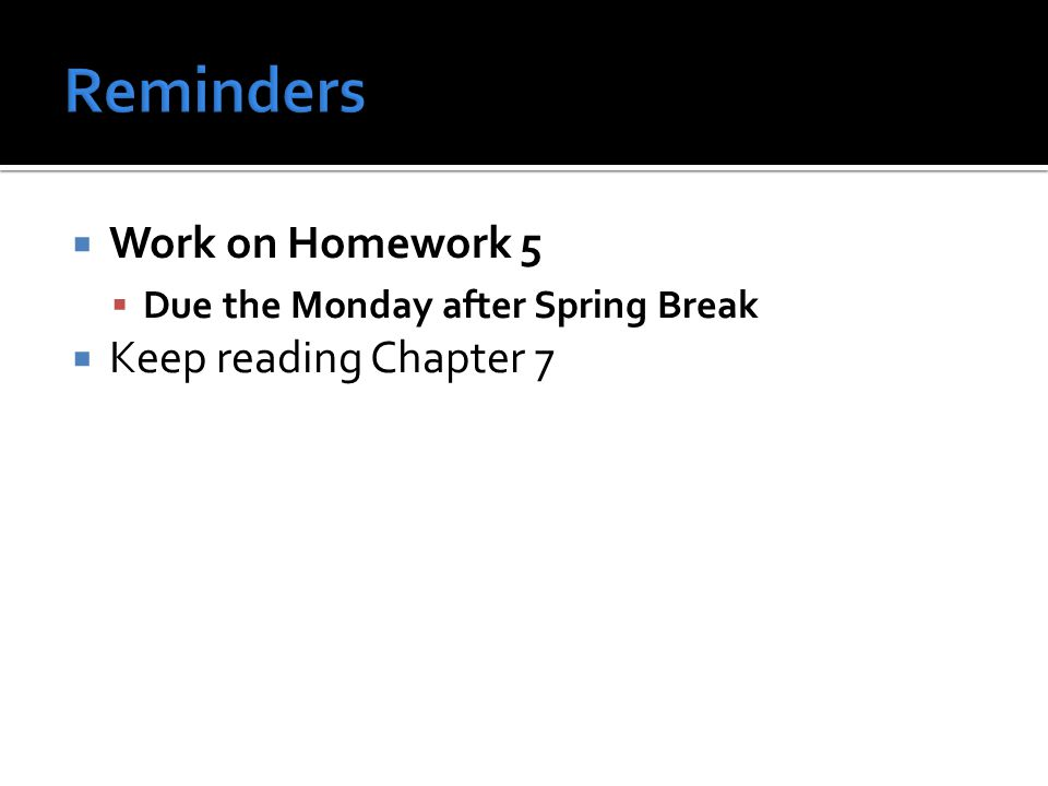  Work on Homework 5  Due the Monday after Spring Break  Keep reading Chapter 7