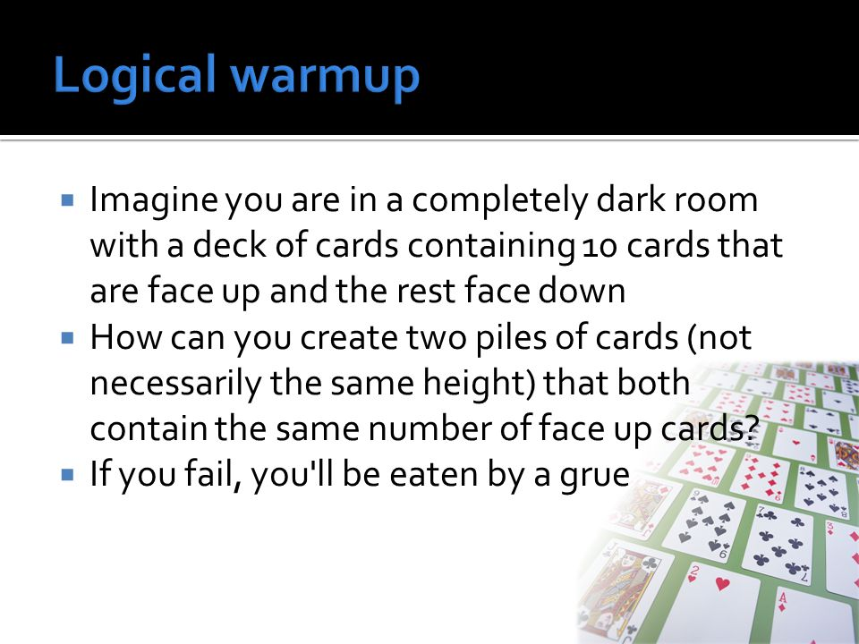  Imagine you are in a completely dark room with a deck of cards containing 10 cards that are face up and the rest face down  How can you create two piles of cards (not necessarily the same height) that both contain the same number of face up cards.