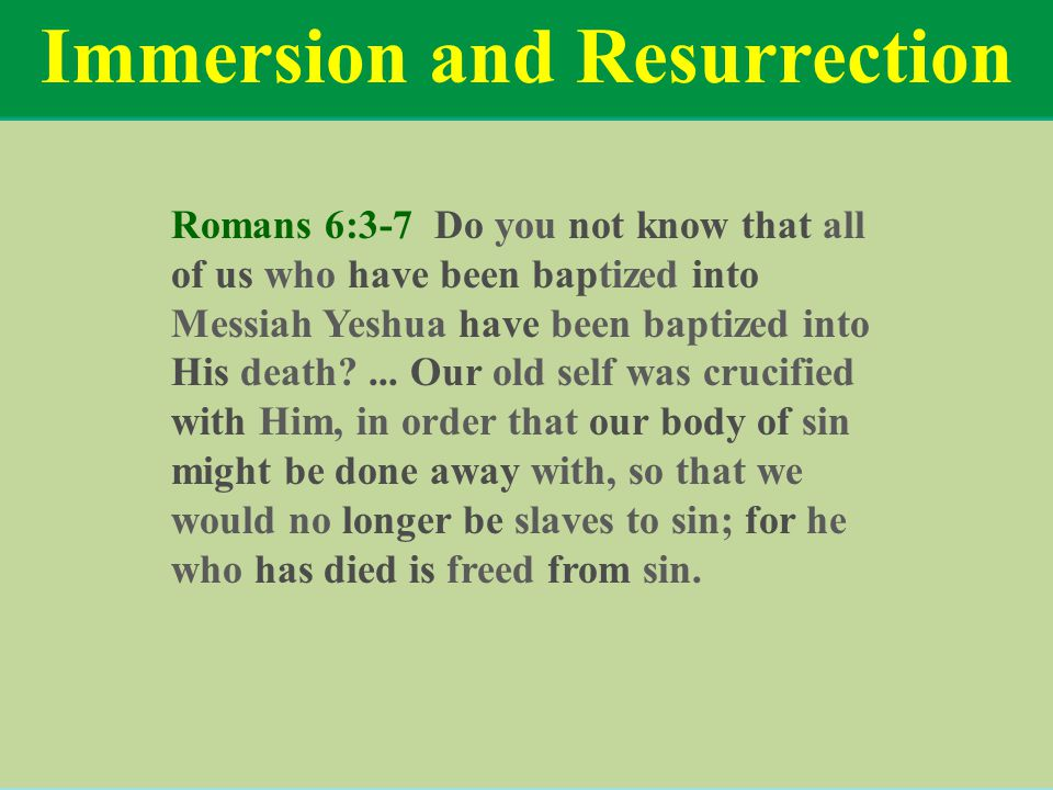Immersion and Resurrection Romans 6:3-7 Do you not know that all of us who have been baptized into Messiah Yeshua have been baptized into His death?..