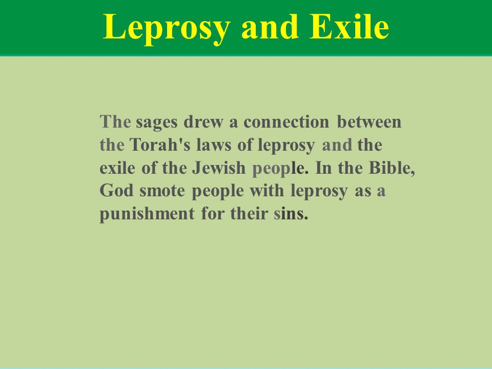 Leprosy and Exile The sages drew a connection between the Torah's laws of leprosy and the exile of the Jewish people. In the Bible, God smote people w