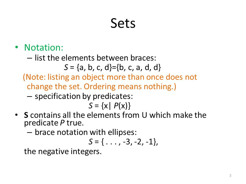 Notation: – list the elements between braces: S = {a, b, c, d}={b, c, a, d, d} (Note: listing an object more than once does not change the set.