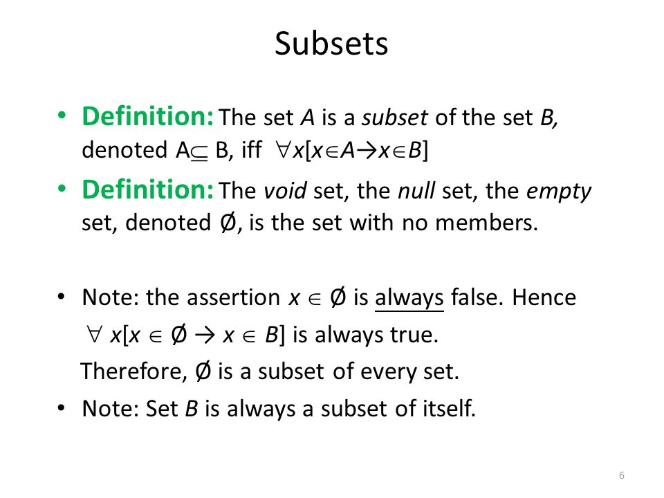 Definition: The set A is a subset of the set B, denoted A  B, iff  x[x  A→x  B] Definition: The void set, the null set, the empty set, denoted Ø, is the set with no members.