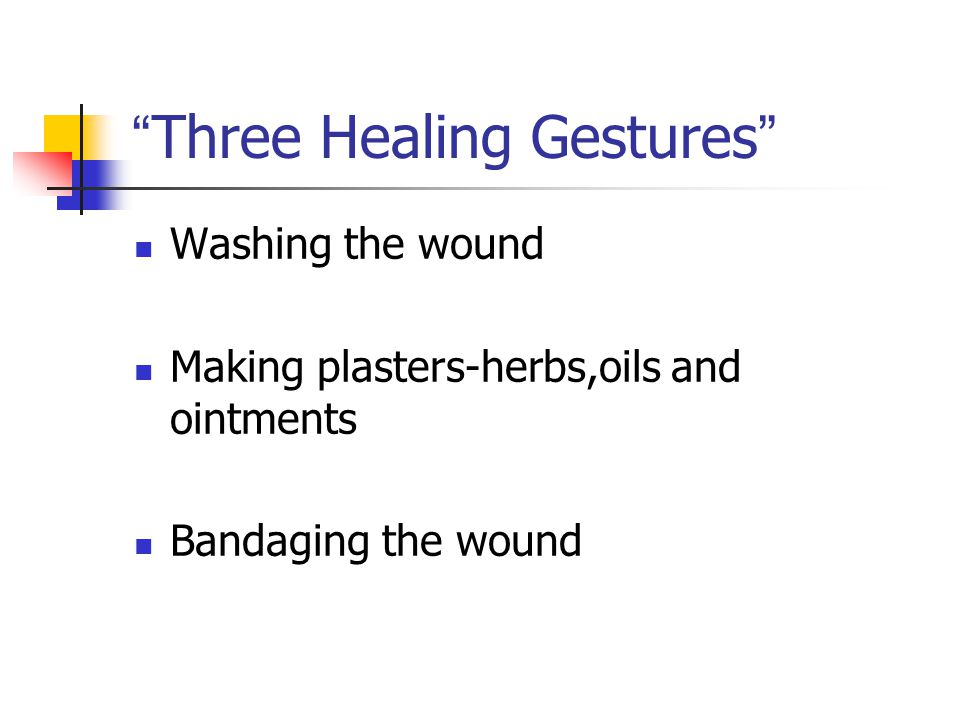 """ Three Healing Gestures "" Washing the wound Making plasters-herbs,oils and ointments Bandaging the wound"