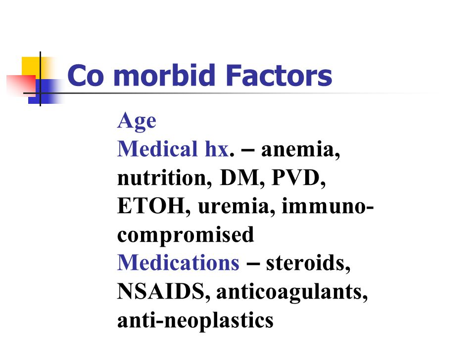 Age Medical hx. – anemia, nutrition, DM, PVD, ETOH, uremia, immuno- compromised Medications – steroids, NSAIDS, anticoagulants, anti-neoplastics Co mo