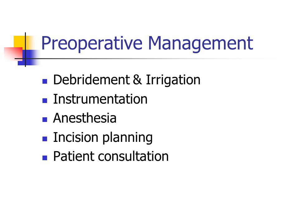 Preoperative Management Debridement & Irrigation Instrumentation Anesthesia Incision planning Patient consultation