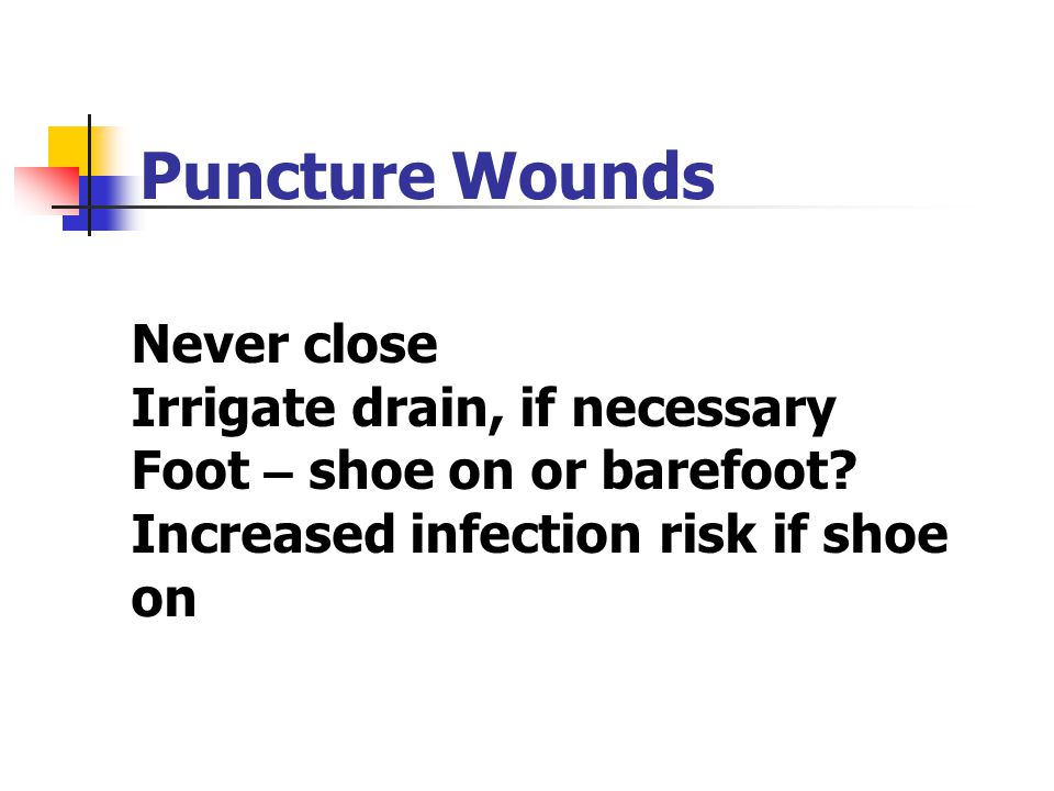 Never close Irrigate drain, if necessary Foot – shoe on or barefoot? Increased infection risk if shoe on Puncture Wounds