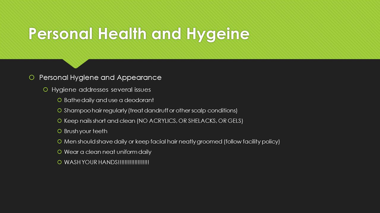 Personal Health and Hygeine  Personal Hygiene and Appearance  Hygiene addresses several issues  Bathe daily and use a deodorant  Shampoo hair regularly (treat dandruff or other scalp conditions)  Keep nails short and clean (NO ACRYLICS, OR SHELACKS, OR GELS)  Brush your teeth  Men should shave daily or keep facial hair neatly groomed (follow facility policy)  Wear a clean neat uniform daily  WASH YOUR HANDS!!!!!!!!!!!!!!!!!!.