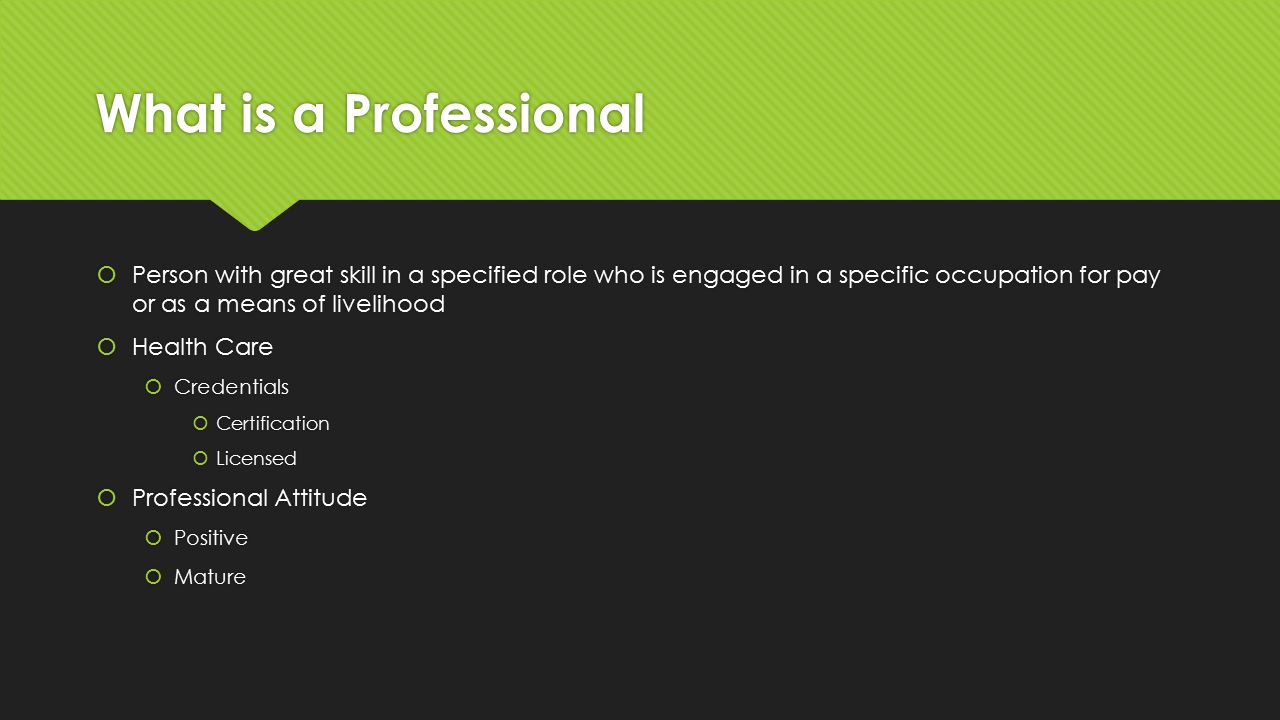 What is a Professional  Person with great skill in a specified role who is engaged in a specific occupation for pay or as a means of livelihood  Health Care  Credentials  Certification  Licensed  Professional Attitude  Positive  Mature  Person with great skill in a specified role who is engaged in a specific occupation for pay or as a means of livelihood  Health Care  Credentials  Certification  Licensed  Professional Attitude  Positive  Mature
