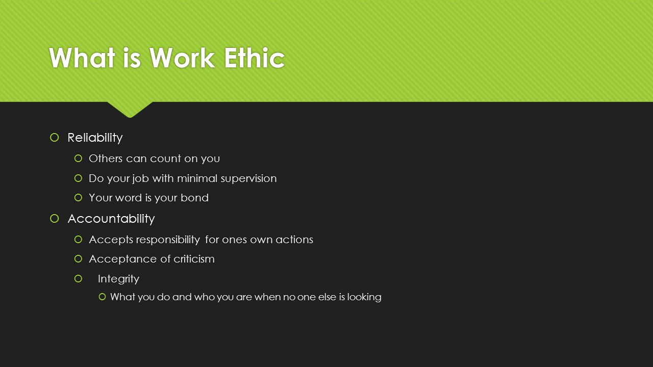 What is Work Ethic  Reliability  Others can count on you  Do your job with minimal supervision  Your word is your bond  Accountability  Accepts responsibility for ones own actions  Acceptance of criticism  Integrity  What you do and who you are when no one else is looking  Reliability  Others can count on you  Do your job with minimal supervision  Your word is your bond  Accountability  Accepts responsibility for ones own actions  Acceptance of criticism  Integrity  What you do and who you are when no one else is looking