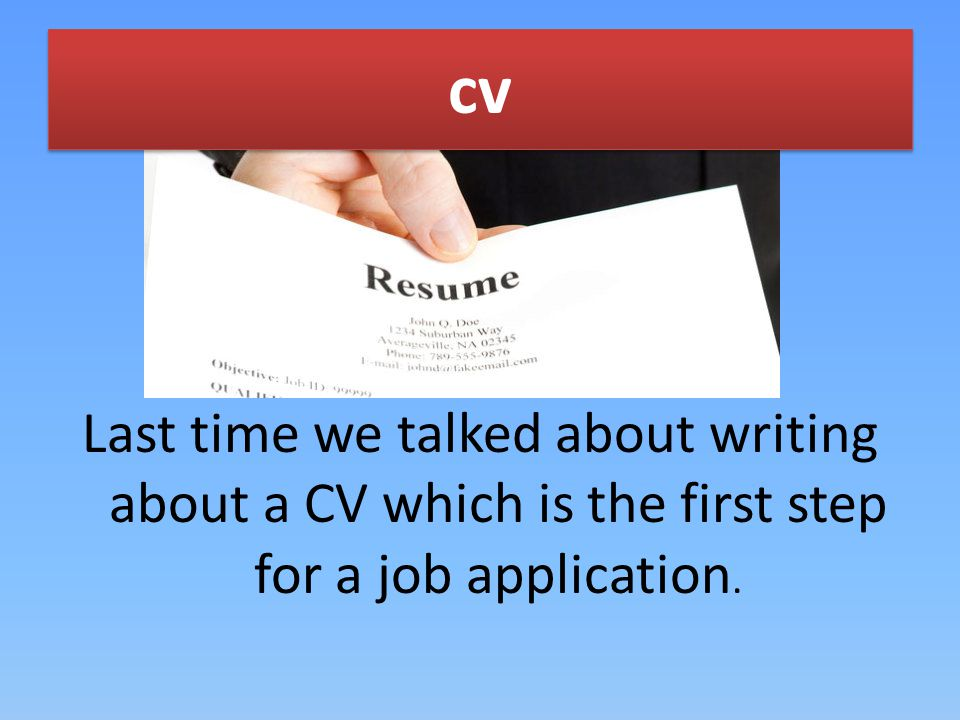 cv Last time we talked about writing about a CV which is the first step for a job application.