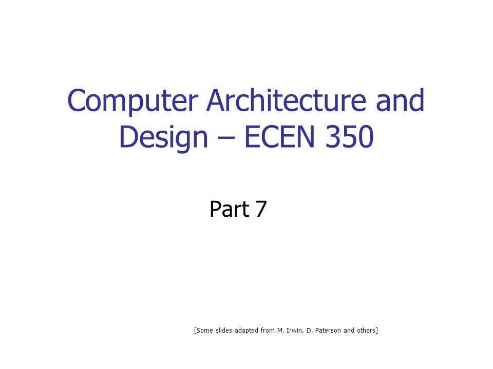 Computer Architecture and Design – ECEN 350 Part 7 [Some slides adapted from M. Irwin, D. Paterson and others]