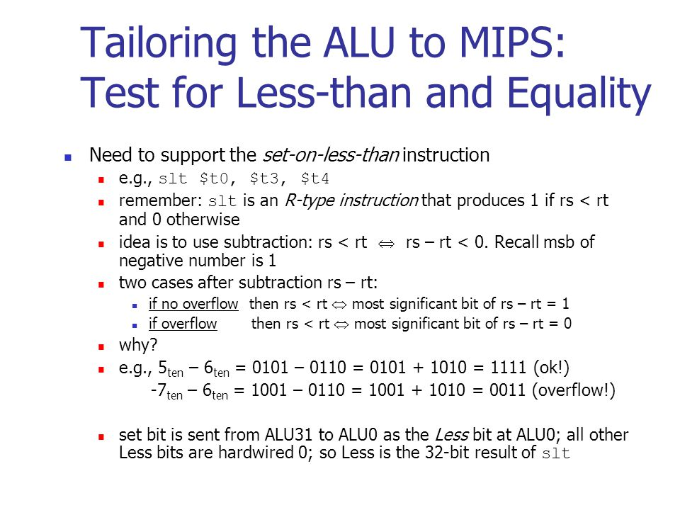Tailoring the ALU to MIPS: Test for Less-than and Equality Need to support the set-on-less-than instruction e.g., slt $t0, $t3, $t4 remember: slt is an R-type instruction that produces 1 if rs < rt and 0 otherwise idea is to use subtraction: rs < rt  rs – rt < 0.