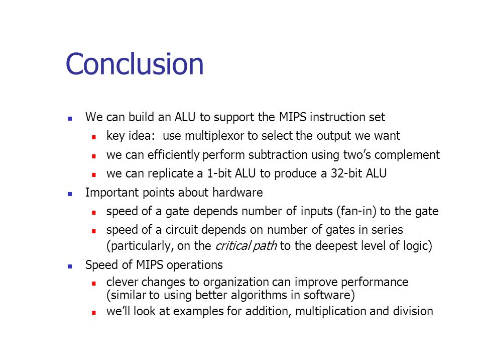 Conclusion We can build an ALU to support the MIPS instruction set key idea: use multiplexor to select the output we want we can efficiently perform subtraction using two's complement we can replicate a 1-bit ALU to produce a 32-bit ALU Important points about hardware speed of a gate depends number of inputs (fan-in) to the gate speed of a circuit depends on number of gates in series (particularly, on the critical path to the deepest level of logic) Speed of MIPS operations clever changes to organization can improve performance (similar to using better algorithms in software) we'll look at examples for addition, multiplication and division