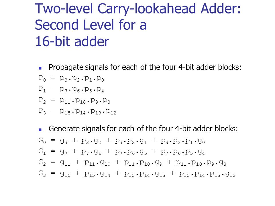 Two-level Carry-lookahead Adder: Second Level for a 16-bit adder Propagate signals for each of the four 4-bit adder blocks: P 0 = p 3.p 2.p 1.p 0 P 1 = p 7.p 6.p 5.p 4 P 2 = p 11.p 10.p 9.p 8 P 3 = p 15.p 14.p 13.p 12 Generate signals for each of the four 4-bit adder blocks: G 0 = g 3 + p 3.g 2 + p 3.p 2.g 1 + p 3.p 2.p 1.g 0 G 1 = g 7 + p 7.g 6 + p 7.p 6.g 5 + p 7.p 6.p 5.g 4 G 2 = g 11 + p 11.g 10 + p 11.p 10.g 9 + p 11.p 10.p 9.g 8 G 3 = g 15 + p 15.g 14 + p 15.p 14.g 13 + p 15.p 14.p 13.g 12