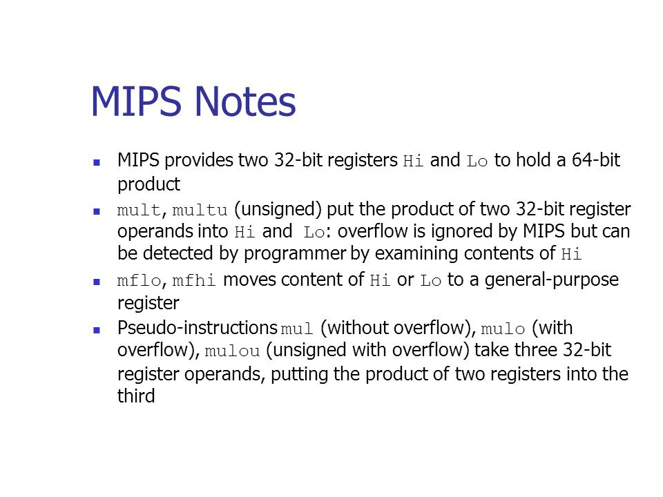 MIPS Notes MIPS provides two 32-bit registers Hi and Lo to hold a 64-bit product mult, multu (unsigned) put the product of two 32-bit register operand