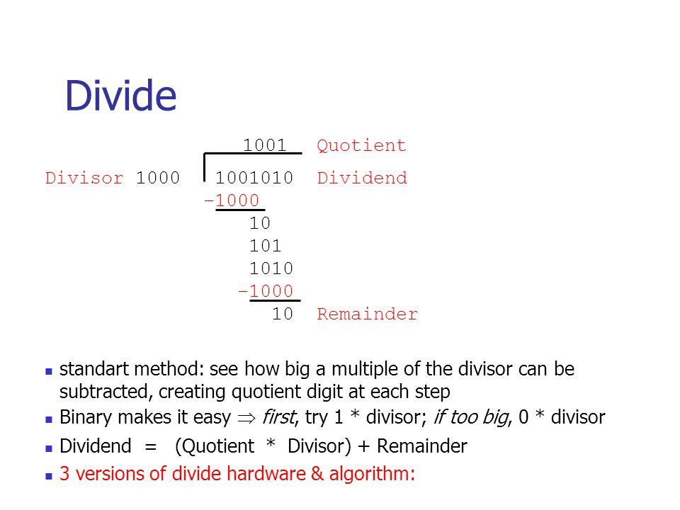 Divide 1001 Quotient Divisor 1000 1001010 Dividend –1000 10 101 1010 –1000 10 Remainder standart method: see how big a multiple of the divisor can be subtracted, creating quotient digit at each step Binary makes it easy  first, try 1 * divisor; if too big, 0 * divisor Dividend = (Quotient * Divisor) + Remainder 3 versions of divide hardware & algorithm: