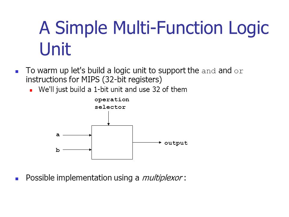 To warm up let s build a logic unit to support the and and or instructions for MIPS (32-bit registers) We ll just build a 1-bit unit and use 32 of them Possible implementation using a multiplexor : A Simple Multi-Function Logic Unit a b output operation selector