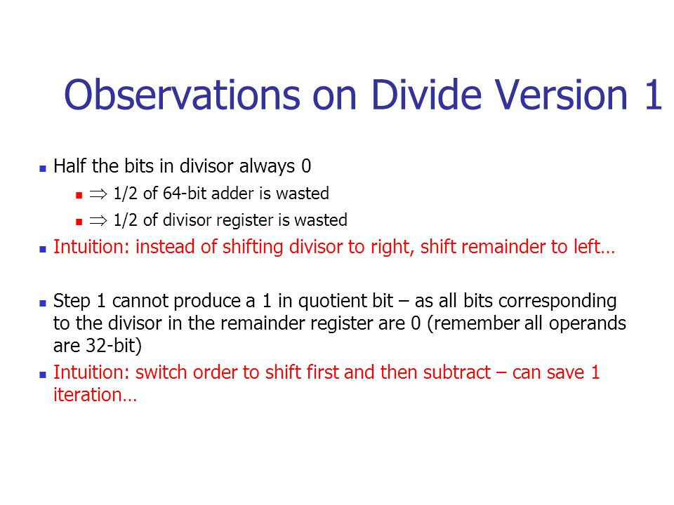 Observations on Divide Version 1 Half the bits in divisor always 0  1/2 of 64-bit adder is wasted  1/2 of divisor register is wasted Intuition: instead of shifting divisor to right, shift remainder to left… Step 1 cannot produce a 1 in quotient bit – as all bits corresponding to the divisor in the remainder register are 0 (remember all operands are 32-bit) Intuition: switch order to shift first and then subtract – can save 1 iteration…