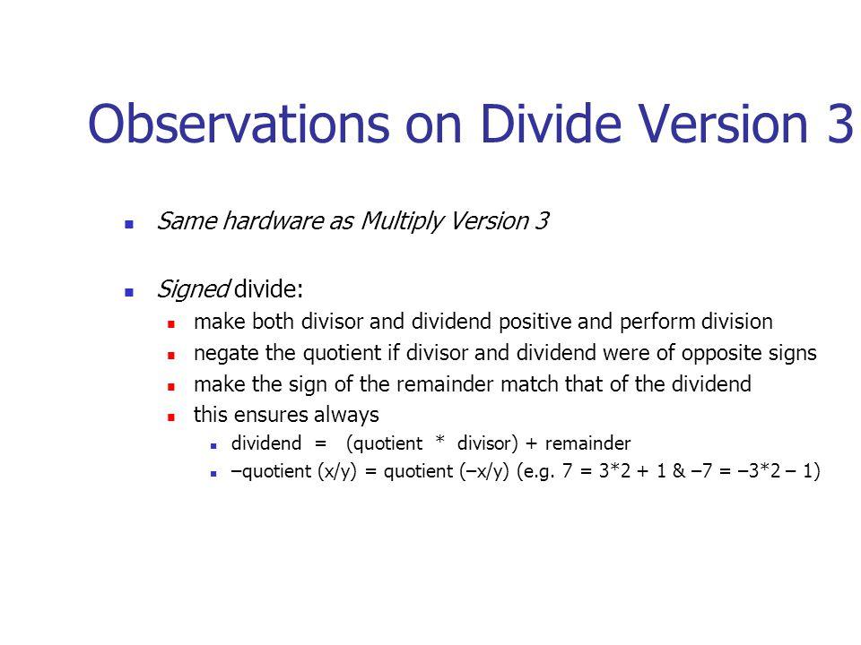 Observations on Divide Version 3 Same hardware as Multiply Version 3 Signed divide: make both divisor and dividend positive and perform division negat