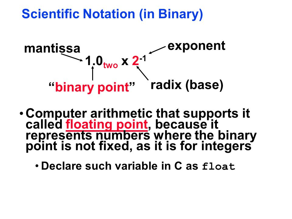 Scientific Notation (in Binary) 1.0 two x 2 -1 radix (base) binary point exponent Computer arithmetic that supports it called floating point, because it represents numbers where the binary point is not fixed, as it is for integers Declare such variable in C as float mantissa