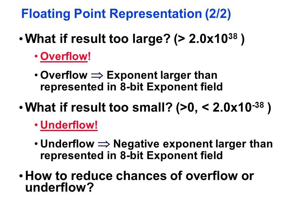 Floating Point Representation (2/2) What if result too large? (> 2.0x10 38 ) Overflow! Overflow  Exponent larger than represented in 8-bit Exponent f