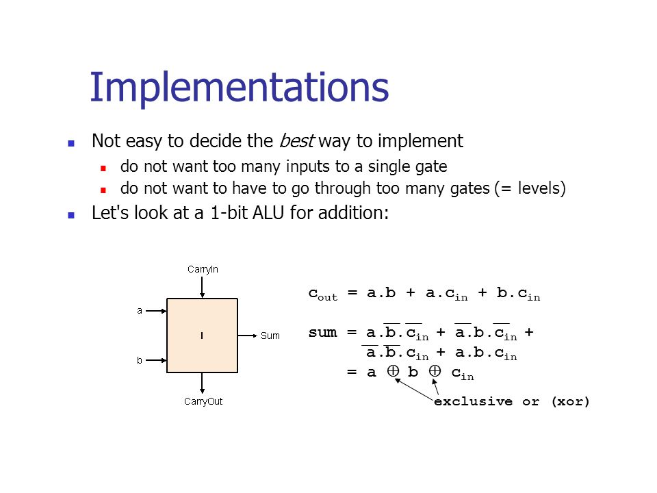 Not easy to decide the best way to implement do not want too many inputs to a single gate do not want to have to go through too many gates (= levels) Let s look at a 1-bit ALU for addition: Implementations c out = a.b + a.c in + b.c in sum = a.b.c in + a.b.c in + a.b.c in + a.b.c in = a  b  c in exclusive or (xor)