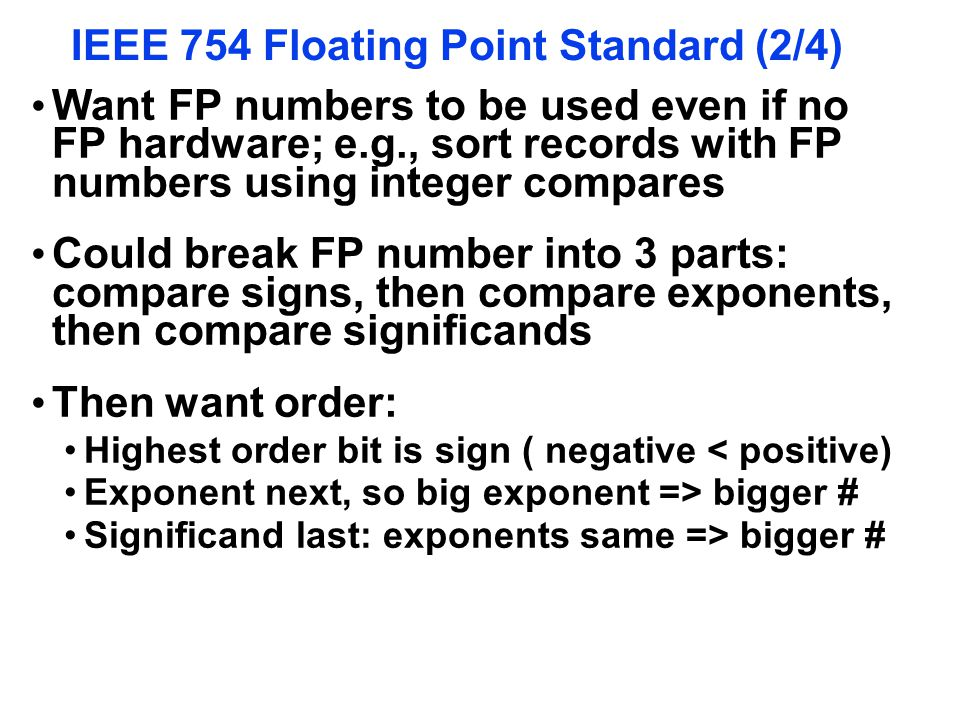 IEEE 754 Floating Point Standard (2/4) Want FP numbers to be used even if no FP hardware; e.g., sort records with FP numbers using integer compares Co