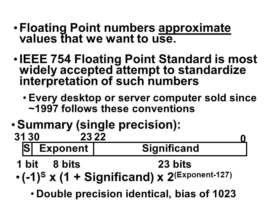 Floating Point numbers approximate values that we want to use. IEEE 754 Floating Point Standard is most widely accepted attempt to standardize interpr