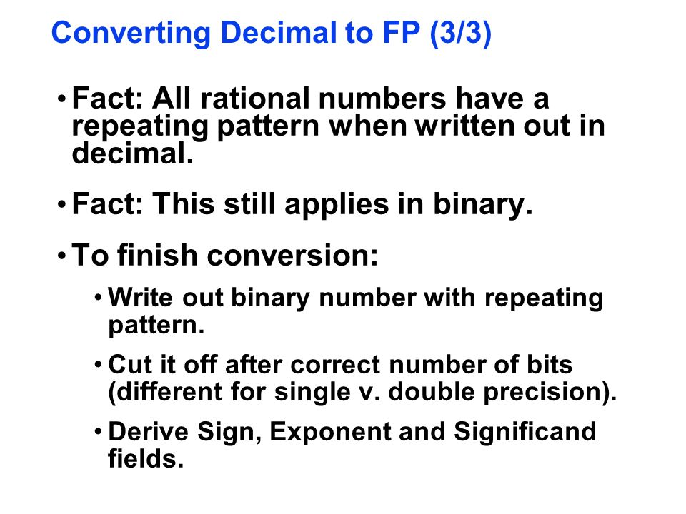 Converting Decimal to FP (3/3) Fact: All rational numbers have a repeating pattern when written out in decimal. Fact: This still applies in binary. To