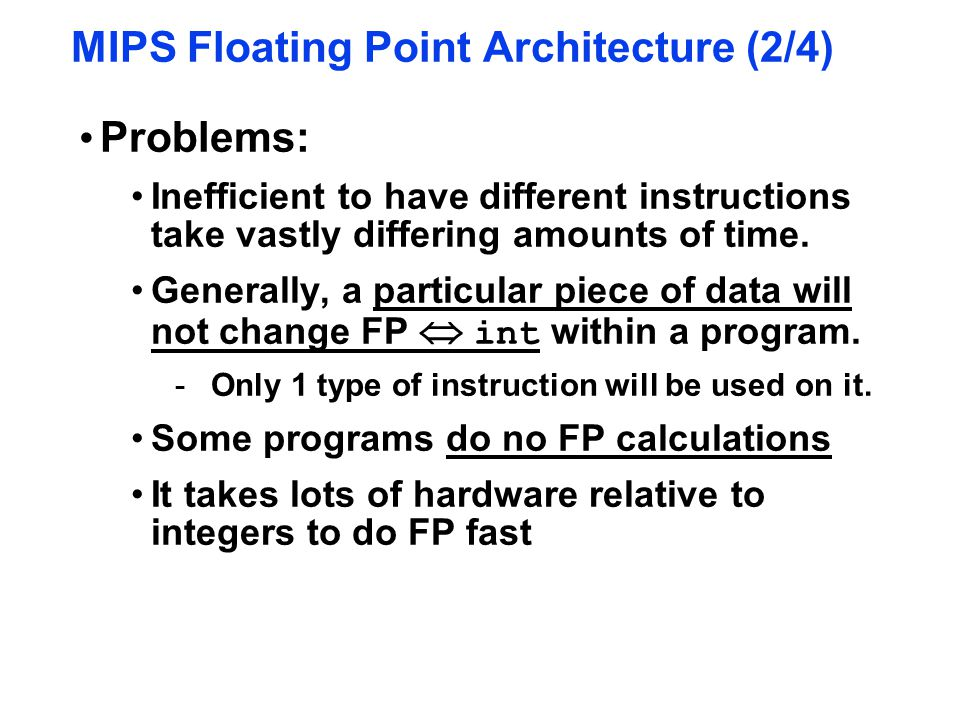 MIPS Floating Point Architecture (2/4) Problems: Inefficient to have different instructions take vastly differing amounts of time. Generally, a partic